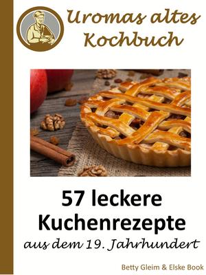 57 leckere Kuchenrezepte aus dem 19. Jahrhundert
