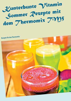 Kunterbunte Vitamin-Sommer-Rezepte mit dem Thermomix TM5