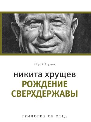 Никита Хрущев: рождение сверхдержавы