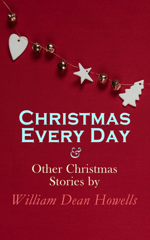 Christmas Every Day & Other Christmas Stories by William Dean Howells