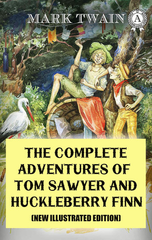 The Complete Adventures of Tom Sawyer and Huckleberry Finn (New Illustrated Edition)