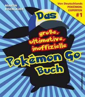 Das große, ultimative, inoffizielle Pokémon-Go-Buch