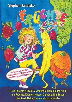 Früchte, Früchte, Früchte - Das Früchte-ABC und 22 weitere leckere Lieder rund um Früchte, Kräuter, Nüsse, Gemüse, Bio-Essen, Rohkost, Natur, Tiere und starke Kinder