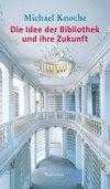 Vergrößerte Darstellung Cover: Die Idee der Bibliothek und ihre Zukunft. Externe Website (neues Fenster)