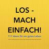 LOS - MACH EINFACH! 111 Ideen für ein gutes Leben
