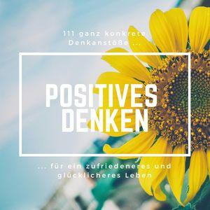 Positives Denken: 111 ganz konkrete Denkanstöße für ein zufriedeneres und glücklicheres Leben