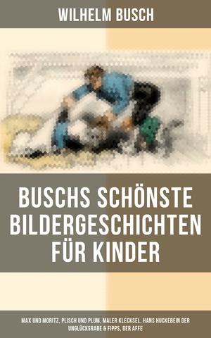 Buschs schönste Bildergeschichten für Kinder: Max und Moritz, Plisch und Plum, Maler Klecksel, Hans Huckebein der Unglücksrabe & Fipps, der Affe