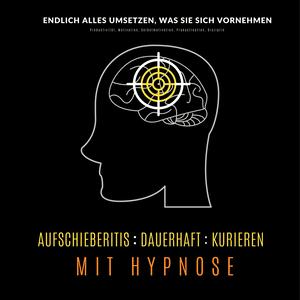 Aufschieberitis kurieren mit Hypnose: Endlich umsetzen, was Sie sich vornehmen