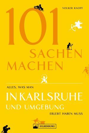 101 Sachen machen - Alles, was man in Karlsruhe und Umgebung erlebt haben muss. Der außergewöhnliche Ausflugsführer für aktive und neugierige Menschen.