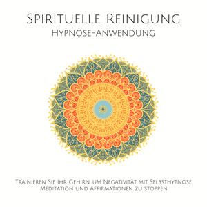 Spirituelle Reinigung: Trainieren Sie Ihr Gehirn, um Negativität mit Meditation, Selbsthypnose und Affirmationen zu stoppen
