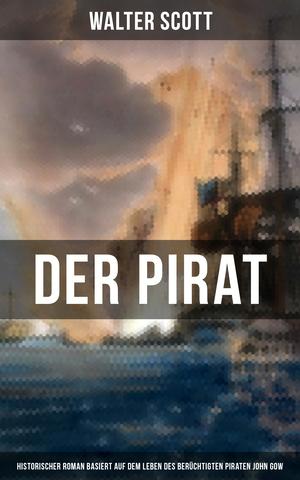 Der Pirat (Historischer Roman basiert auf dem Leben des berüchtigten Piraten John Gow)