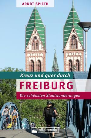 """Kreuz und quer durch Freiburg. Ein Wanderführer mit den schönsten Touren in der südlichsten Großstadt Deutschlands. Lebensqualität und Stadtgeschichte in """"Green City""""."""