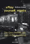 """""""Play yourself, man!"""". Die Geschichte des Jazz in Deutschland"""