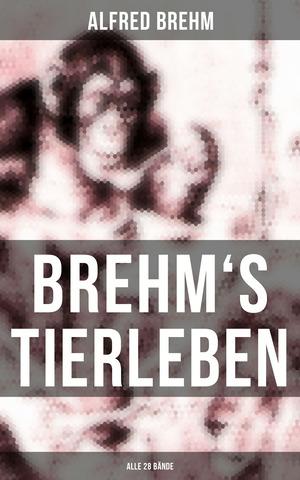 Brehm's Tierleben (Gesamtausgabe in 28 Bänden)