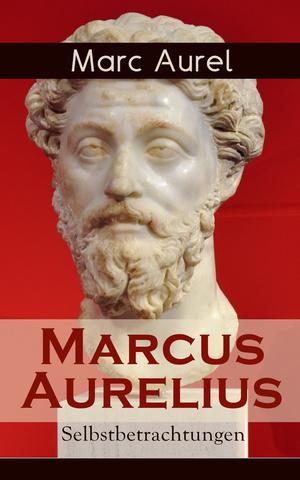 Marcus Aurelius: Selbstbetrachtungen (Vollständige deutsche Ausgabe)