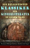 Die beliebtesten Klassiker der Kinderliteratur in einem Band: Romane, Bildergeschichten, Märchen und Sagen (Illustrierte Ausgabe)