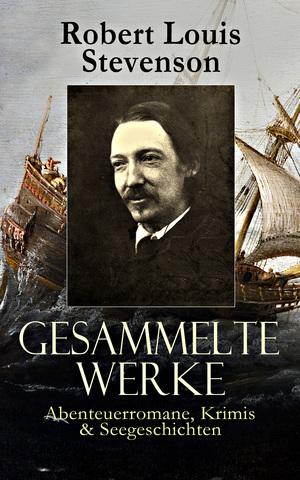 Gesammelte Werke: Abenteuerromane, Krimis & Seegeschichten (Vollständige deutsche Ausgaben)