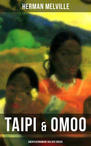 Taipi & Omoo: Abenteuerromane aus der Südsee