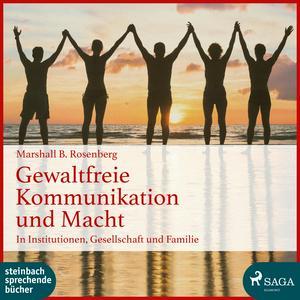 Gewaltfreie Kommunikation und Macht: In Institutionen, Gesellschaft und Familie (Ungekürzt)
