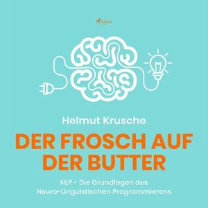 Der Frosch auf der Butter - NLP - Die Grundlagen des Neuro-Linguistischen Programmierens (Ungekürzt)