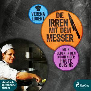 Die Irren mit dem Messer: Mein Leben in den Küchen der Haute Cuisine (Ungekürzt)