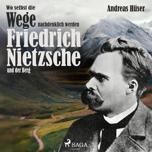 Wo selbst die Wege nachdenklich werden - Friedrich Nietzsche und der Berg (Ungekürzt)