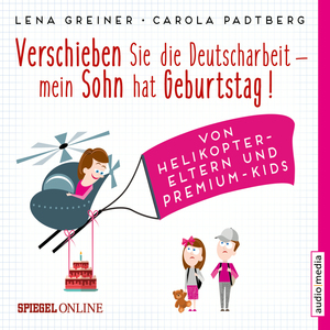 Verschieben Sie die Deutscharbeit, mein Sohn hat Geburtstag! Von Helikopter-Eltern und Premium-Kids