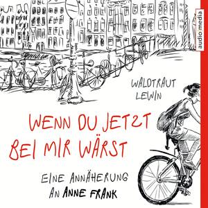 Wenn du jetzt bei mir wärst. Eine Annäherung an Anne Frank