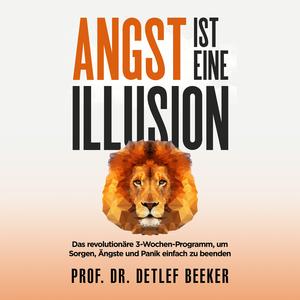 Angst ist eine Illusion: Der neue Weg, Sorgen, Angst und Panik schnell zu beenden