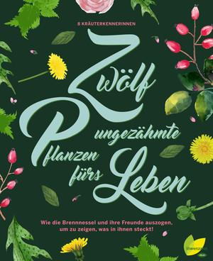 12 ungezähmte Pflanzen fürs Leben