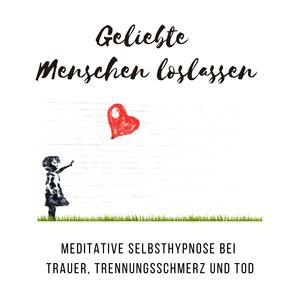 Geliebte Menschen loslassen: Meditative Selbsthypnose bei Trauer, Trennungsschmerz und Tod
