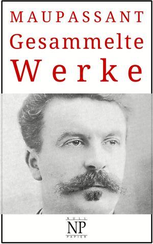 Guy de Maupassant - Gesammelte Werke