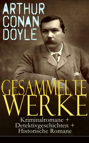 Gesammelte Werke: Kriminalromane + Detektivgeschichten + Historische Romane (52 Titel in einem Buch - Vollständige deutsche Ausgaben