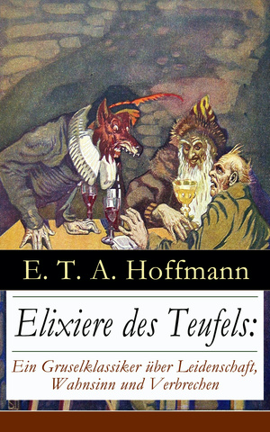 Elixiere des Teufels: Ein Gruselklassiker über Leidenschaft, Wahnsinn und Verbrechen (Vollständige Ausgabe)