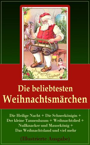 Die beliebtesten Weihnachtsmärchen: Die Heilige Nacht + Die Schneekönigin + Der kleine Tannenbaum + Weihnachtslied + Nußknacker und Mausekönig + Das Weihnachtsland und viel mehr (Illustrierte Ausgabe)