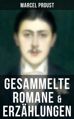 Marcel Proust: Gesammelte Romane & Erzählungen