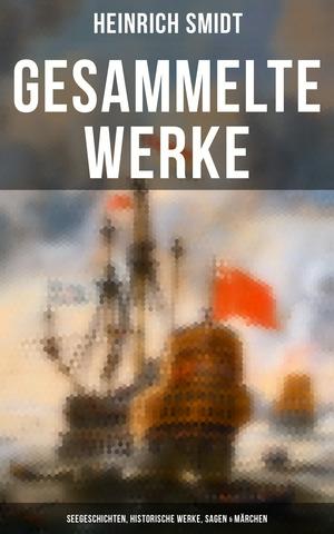 Gesammelte Werke: Seegeschichten, Historische Werke, Sagen & Märchen (Vollständige Ausgaben)