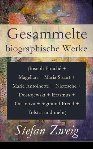 Gesammelte biographische Werke (Joseph Fouché + Magellan + Maria Stuart + Marie Antoinette + Nietzsche + Dostojewski + Erasmus + Casanova + Sigmund Freud + Tolstoi und mehr) - Vollständige Ausgabe