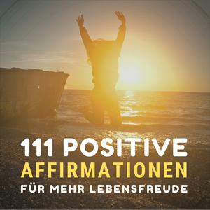 111 positive Affirmationen für mehr Gesundheit, Erfolg, Liebe und Glück