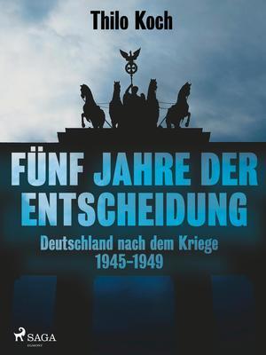 Fünf Jahre der Entscheidung - Deutschland nach dem Kriege. 1945-1949