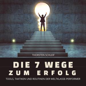Die 7 Wege zum Erfolg: Tools, Taktiken und Routinen der Weltklasse-Performer
