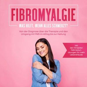 Fibromyalgie: Was hilft, wenn alles schmerzt? Von der Diagnose über die Therapie und den Umgang mit FMS im Alltag bis zur Heilung - inkl. den 10 besten FMS-Sofortübungen für mehr Lebensfreude