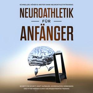 Neuroathletik für Anfänger: Schneller, Höher & Weiter dank Neuroathletiktraining - Schritt für Schritt Kraft aufbauen, Koordination verbessern und fitter werden durch neurozentriertes Training