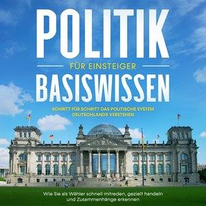 Politik Basiswissen für Einsteiger: Schritt für Schritt das politische System Deutschlands verstehen - Wie Sie als Wähler schnell mitreden, gezielt handeln und Zusammenhänge erkennen