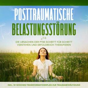 Posttraumatische Belastungsstörung: Das Selbsthilfebuch - Die Ursachen der PTBS Schritt für Schritt verstehen und erfolgreich therapieren - inkl. 10-Wochen-Transformationsplan zur Traumabewältigung