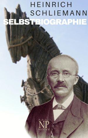 Heinrich Schliemann - Selbstbiographie