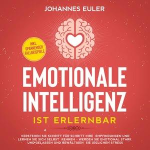 Emotionale Intelligenz ist erlernbar Verstehen Sie Schritt für Schritt Ihre Empfindungen und lernen Sie sich selbst kennen - Werden Sie emotional stark und gelassen und bewältigen Sie jeglichen Stress | inkl. spannender Fallbeispiele