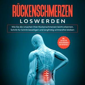 Rückenschmerzen loswerden: Wie Sie die Ursachen Ihrer Rückenschmerzen leicht erkennen, Schritt für Schritt beseitigen und langfristig schmerzfrei bleiben - inkl. der besten Rückenübungen zur Soforthilfe