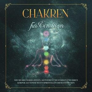 Chakren für Einsteiger: Wie Sie Ihr Chakra heilen, aktivieren und stärken und Ihren Körper auf einer neuen spirituellen Ebene entdecken