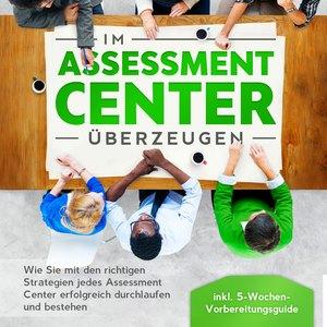 Im Assessment Center überzeugen: Wie Sie mit den richtigen Strategien jedes Assessment Center erfolgreich durchlaufen und bestehen - inkl. 5-Wochen-Vorbereitungsguide